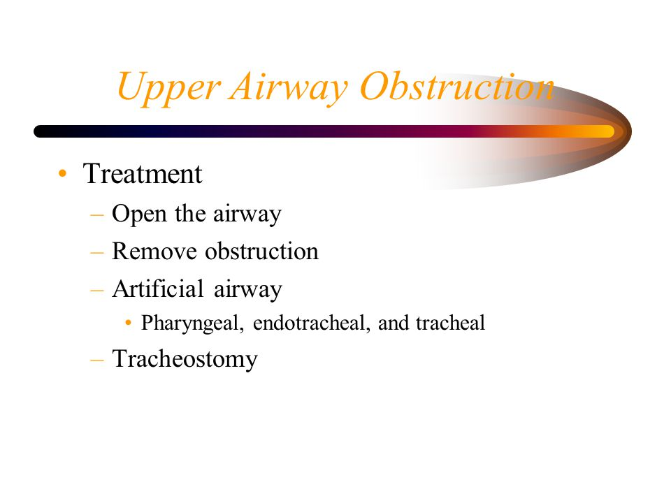 Upper Airway Obstruction Treatment –Open the airway –Remove obstruction –Artificial airway Pharyngeal, endotracheal, and tracheal –Tracheostomy