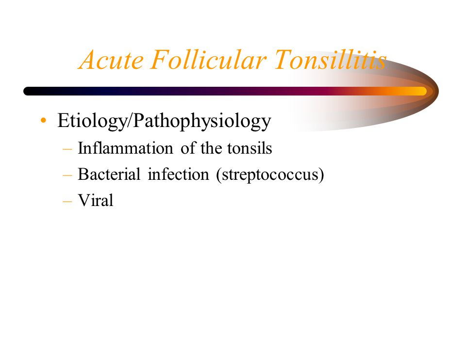 Acute Follicular Tonsillitis Etiology/Pathophysiology –Inflammation of the tonsils –Bacterial infection (streptococcus) –Viral