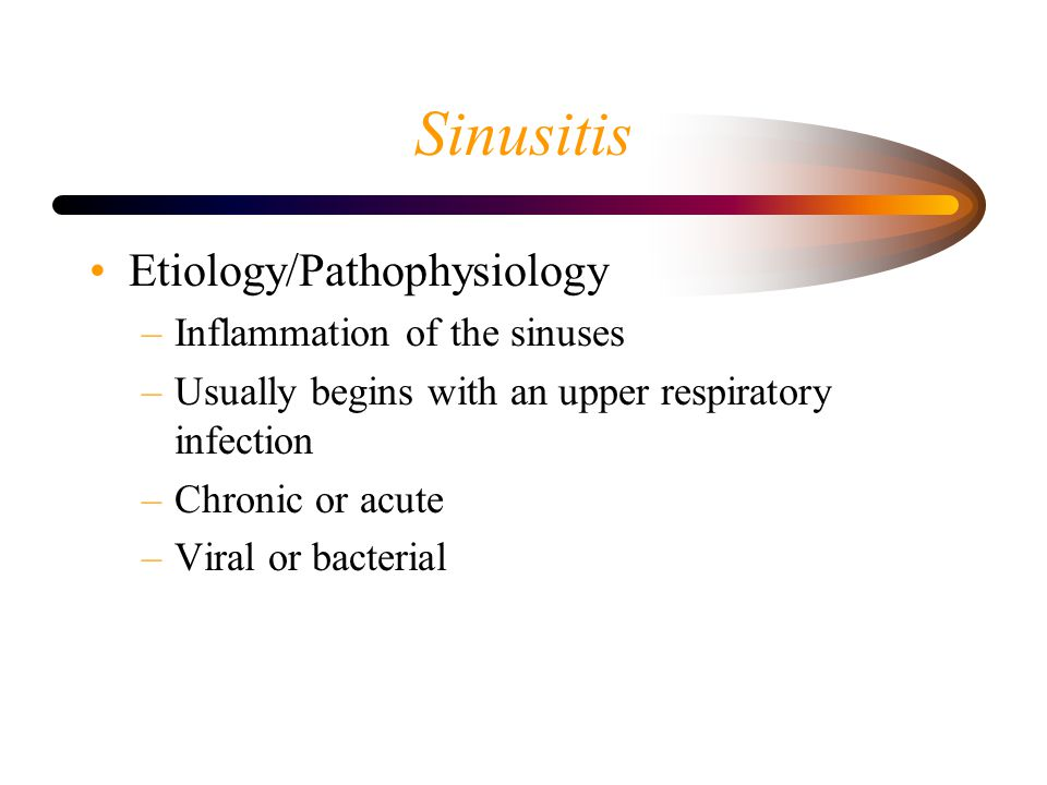 Sinusitis Etiology/Pathophysiology –Inflammation of the sinuses –Usually begins with an upper respiratory infection –Chronic or acute –Viral or bacterial