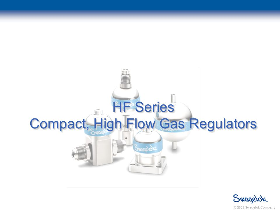 © 2003 Swagelok Company HF Series Compact, High Flow Gas Regulators