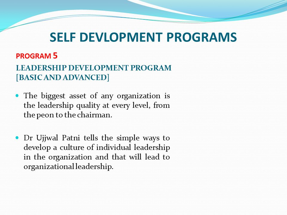 SELF DEVLOPMENT PROGRAMS PROGRAM 5 LEADERSHIP DEVELOPMENT PROGRAM [BASIC AND ADVANCED] The biggest asset of any organization is the leadership quality at every level, from the peon to the chairman.