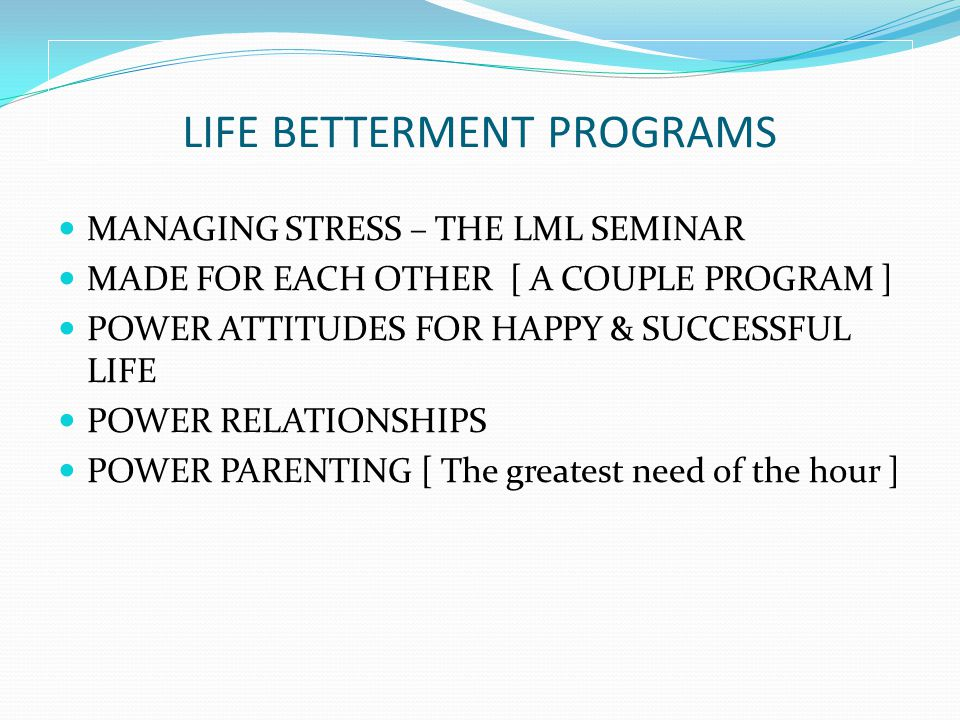 LIFE BETTERMENT PROGRAMS MANAGING STRESS – THE LML SEMINAR MADE FOR EACH OTHER [ A COUPLE PROGRAM ] POWER ATTITUDES FOR HAPPY & SUCCESSFUL LIFE POWER RELATIONSHIPS POWER PARENTING [ The greatest need of the hour ]