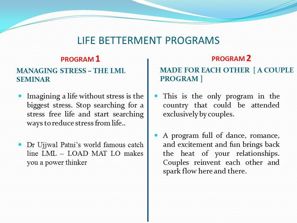 LIFE BETTERMENT PROGRAMS PROGRAM 1 MANAGING STRESS – THE LML SEMINAR PROGRAM 2 MADE FOR EACH OTHER [ A COUPLE PROGRAM ] Imagining a life without stress is the biggest stress.