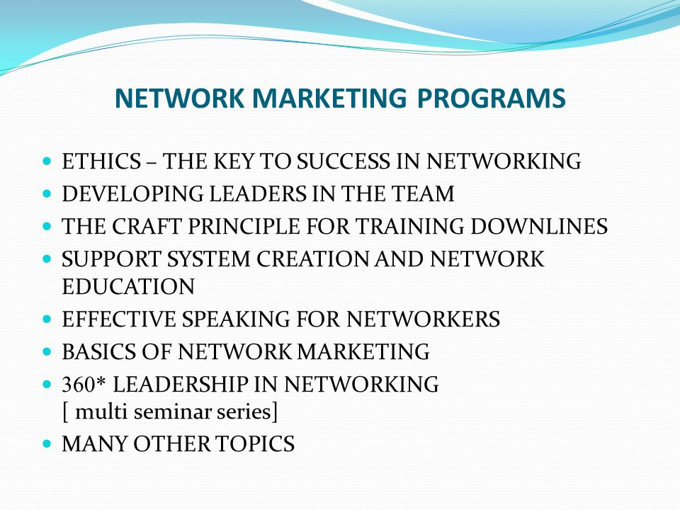 NETWORK MARKETING PROGRAMS ETHICS – THE KEY TO SUCCESS IN NETWORKING DEVELOPING LEADERS IN THE TEAM THE CRAFT PRINCIPLE FOR TRAINING DOWNLINES SUPPORT SYSTEM CREATION AND NETWORK EDUCATION EFFECTIVE SPEAKING FOR NETWORKERS BASICS OF NETWORK MARKETING 360* LEADERSHIP IN NETWORKING [ multi seminar series] MANY OTHER TOPICS