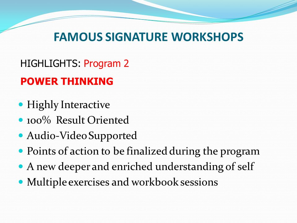 FAMOUS SIGNATURE WORKSHOPS Highly Interactive 100% Result Oriented Audio-Video Supported Points of action to be finalized during the program A new dee