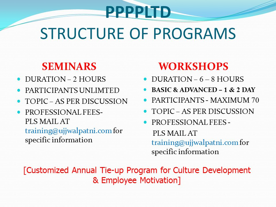PPPPLTD STRUCTURE OF PROGRAMS SEMINARS DURATION – 2 HOURS PARTICIPANTS UNLIMTED TOPIC – AS PER DISCUSSION PROFESSIONAL FEES- PLS MAIL AT training@ujjwalpatni.com for specific information WORKSHOPS DURATION – 6 – 8 HOURS BASIC & ADVANCED – 1 & 2 DAY PARTICIPANTS - MAXIMUM 70 TOPIC – AS PER DISCUSSION PROFESSIONAL FEES - PLS MAIL AT training@ujjwalpatni.com for specific information [Customized Annual Tie-up Program for Culture Development & Employee Motivation]