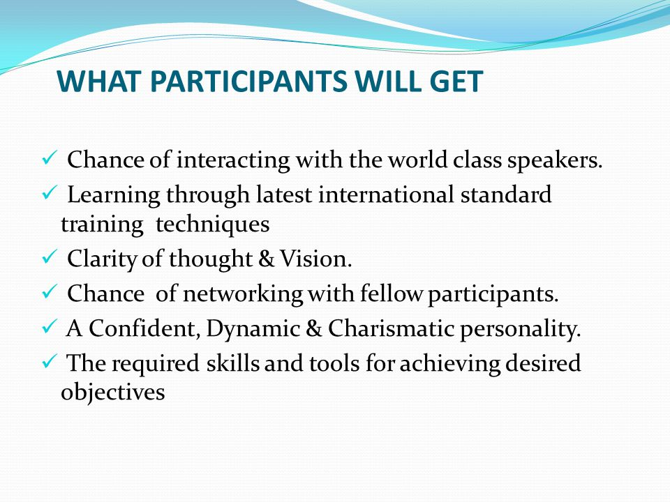 WHAT PARTICIPANTS WILL GET Chance of interacting with the world class speakers. Learning through latest international standard training techniques Cla
