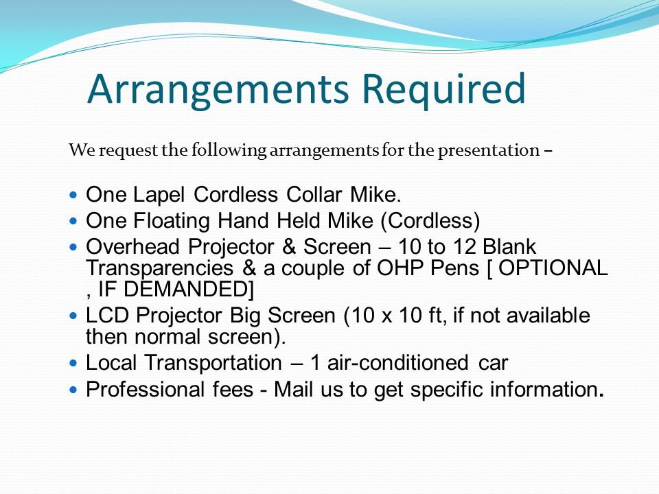 Arrangements Required We request the following arrangements for the presentation – One Lapel Cordless Collar Mike. One Floating Hand Held Mike (Cordle