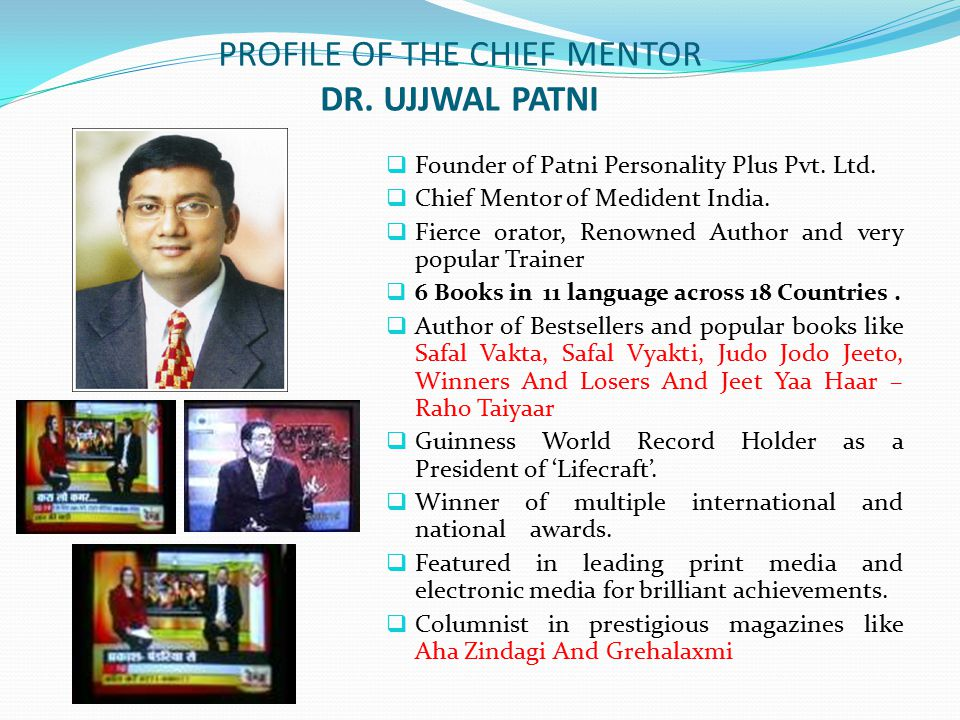 PROFILE OF THE CHIEF MENTOR DR. UJJWAL PATNI  Founder of Patni Personality Plus Pvt. Ltd.  Chief Mentor of Medident India.  Fierce orator, Renowned