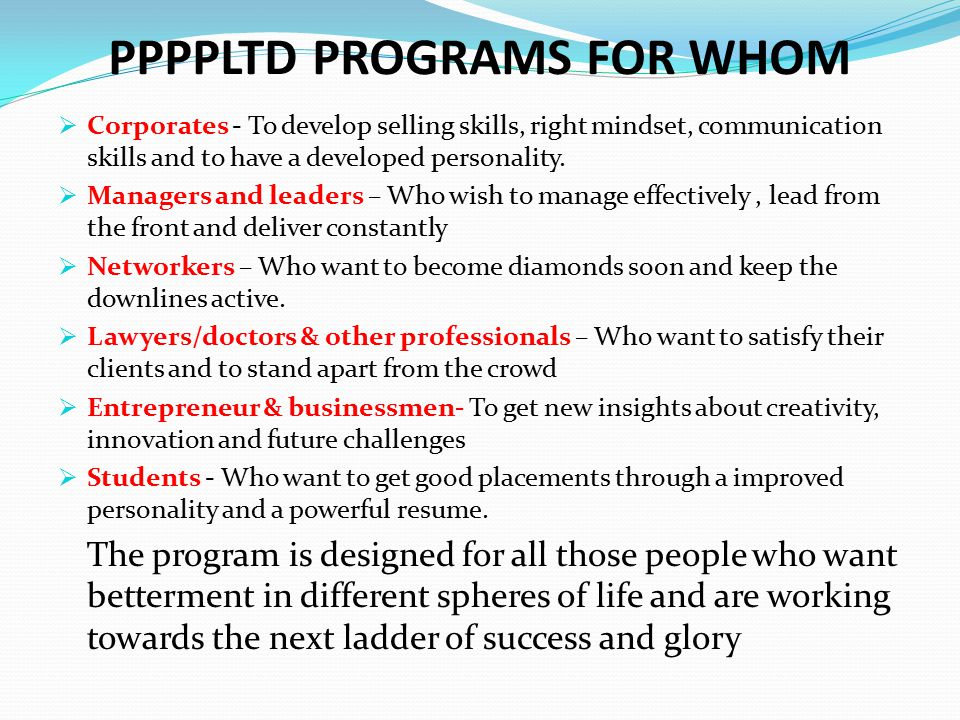 PPPPLTD PROGRAMS FOR WHOM  Corporates - To develop selling skills, right mindset, communication skills and to have a developed personality.  Manager