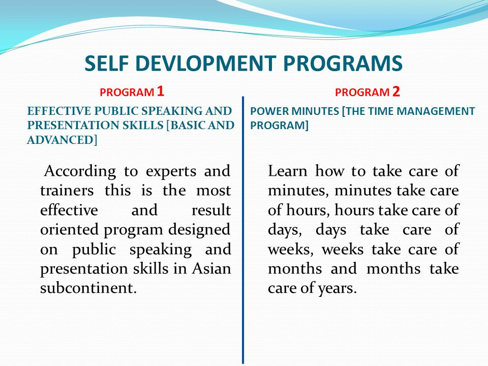 SELF DEVLOPMENT PROGRAMS PROGRAM 1 EFFECTIVE PUBLIC SPEAKING AND PRESENTATION SKILLS [BASIC AND ADVANCED] PROGRAM 2 POWER MINUTES [THE TIME MANAGEMENT PROGRAM] According to experts and trainers this is the most effective and result oriented program designed on public speaking and presentation skills in Asian subcontinent.