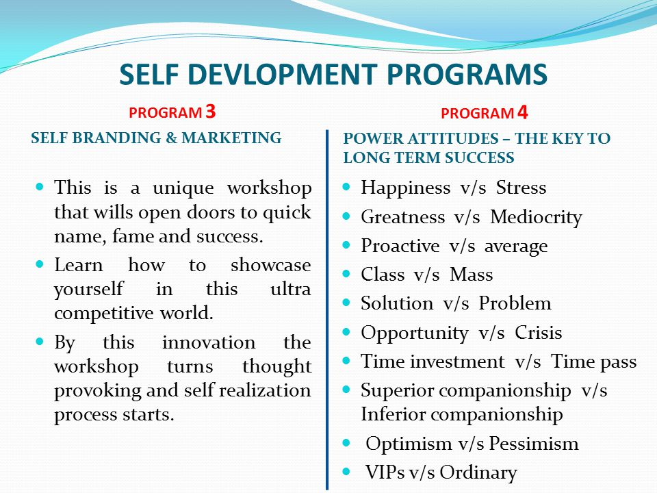 SELF DEVLOPMENT PROGRAMS PROGRAM 3 SELF BRANDING & MARKETING PROGRAM 4 POWER ATTITUDES – THE KEY TO LONG TERM SUCCESS This is a unique workshop that wills open doors to quick name, fame and success.