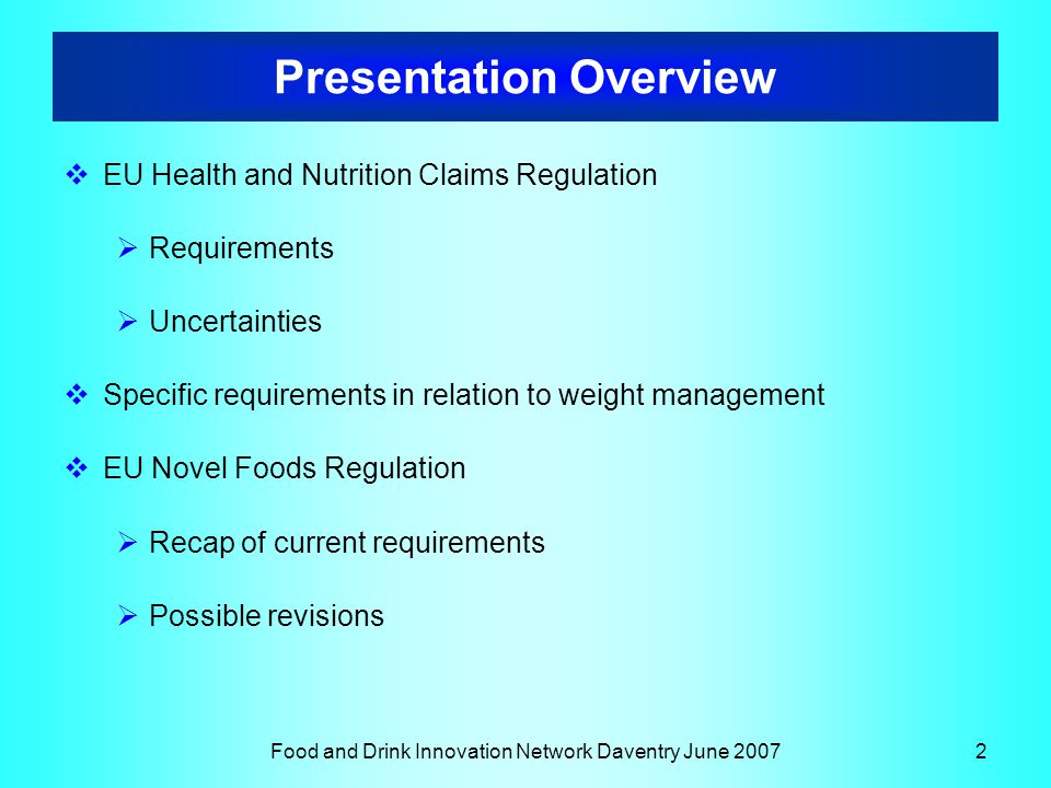 Food and Drink Innovation Network Daventry June 20072 Presentation Overview  EU Health and Nutrition Claims Regulation  Requirements  Uncertainties  Specific requirements in relation to weight management  EU Novel Foods Regulation  Recap of current requirements  Possible revisions
