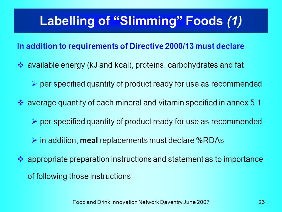 Food and Drink Innovation Network Daventry June 200723 Labelling of Slimming Foods (1) In addition to requirements of Directive 2000/13 must declare  available energy (kJ and kcal), proteins, carbohydrates and fat  per specified quantity of product ready for use as recommended  average quantity of each mineral and vitamin specified in annex 5.1  per specified quantity of product ready for use as recommended  in addition, meal replacements must declare %RDAs  appropriate preparation instructions and statement as to importance of following those instructions