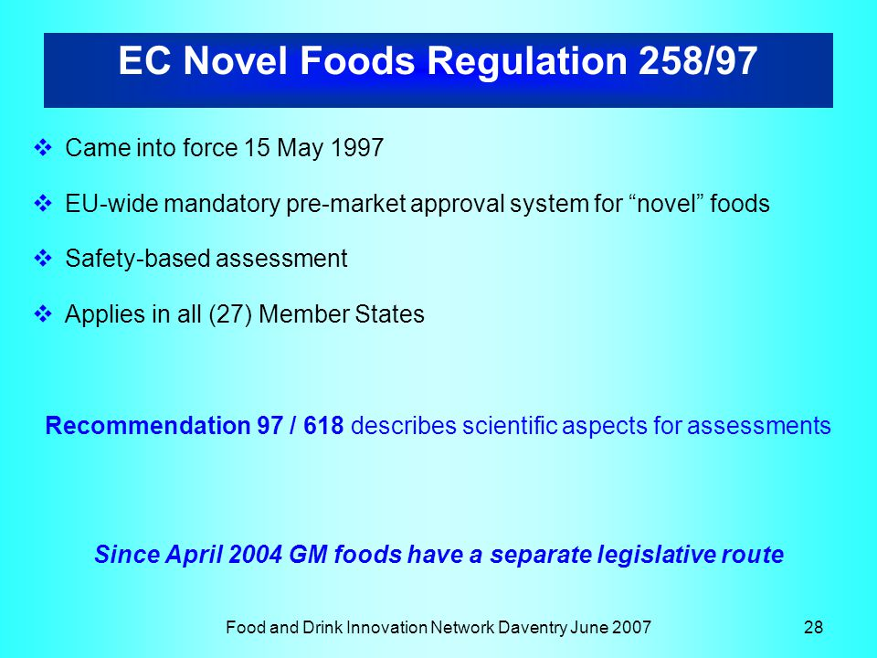Food and Drink Innovation Network Daventry June 200728  Came into force 15 May 1997  EU-wide mandatory pre-market approval system for novel foods  Safety-based assessment  Applies in all (27) Member States Recommendation 97 / 618 describes scientific aspects for assessments Since April 2004 GM foods have a separate legislative route EC Novel Foods Regulation 258/97
