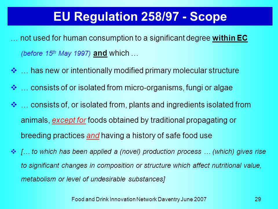 Food and Drink Innovation Network Daventry June 200729 EU Regulation 258/97 - Scope … not used for human consumption to a significant degree within EC (before 15 th May 1997) and which …  … has new or intentionally modified primary molecular structure  … consists of or isolated from micro-organisms, fungi or algae  … consists of, or isolated from, plants and ingredients isolated from animals, except for foods obtained by traditional propagating or breeding practices and having a history of safe food use  [… to which has been applied a (novel) production process … (which) gives rise to significant changes in composition or structure which affect nutritional value, metabolism or level of undesirable substances]