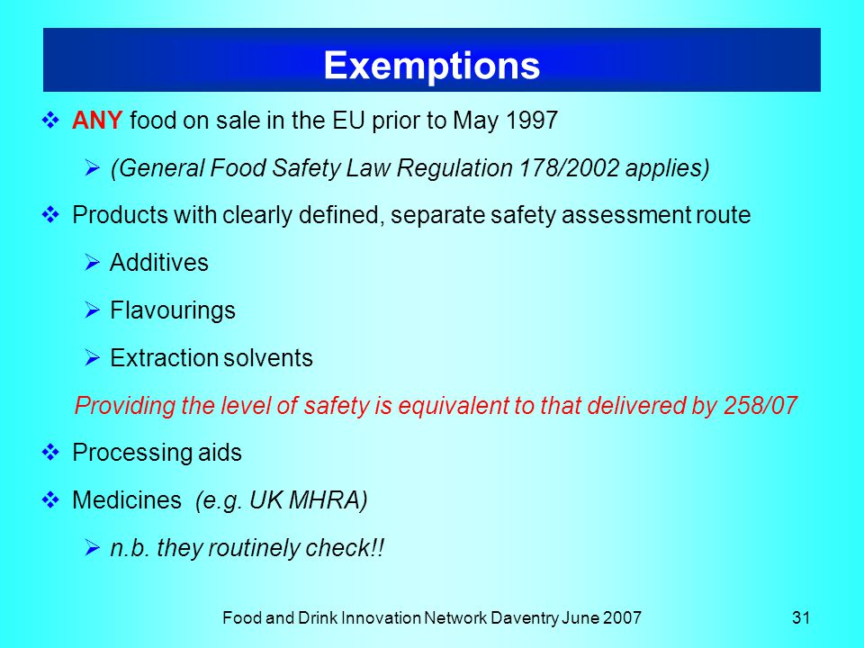 Food and Drink Innovation Network Daventry June 200731 Exemptions  ANY food on sale in the EU prior to May 1997  (General Food Safety Law Regulation 178/2002 applies)  Products with clearly defined, separate safety assessment route  Additives  Flavourings  Extraction solvents Providing the level of safety is equivalent to that delivered by 258/07  Processing aids  Medicines (e.g.