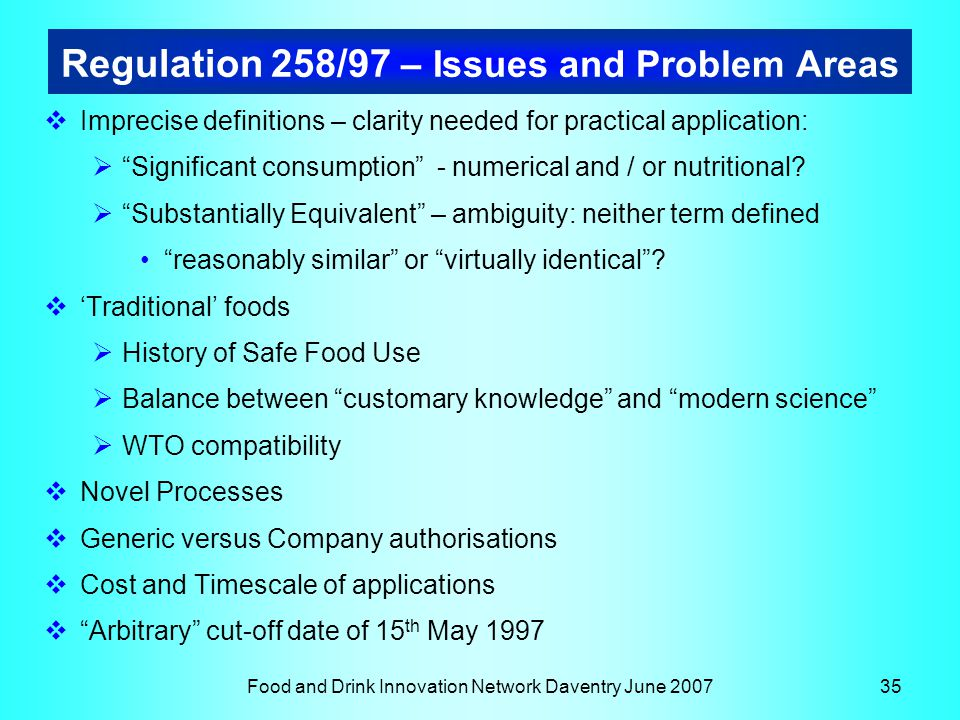 Food and Drink Innovation Network Daventry June 200735 Regulation 258/97 – Issues and Problem Areas  Imprecise definitions – clarity needed for practical application:  Significant consumption - numerical and / or nutritional.