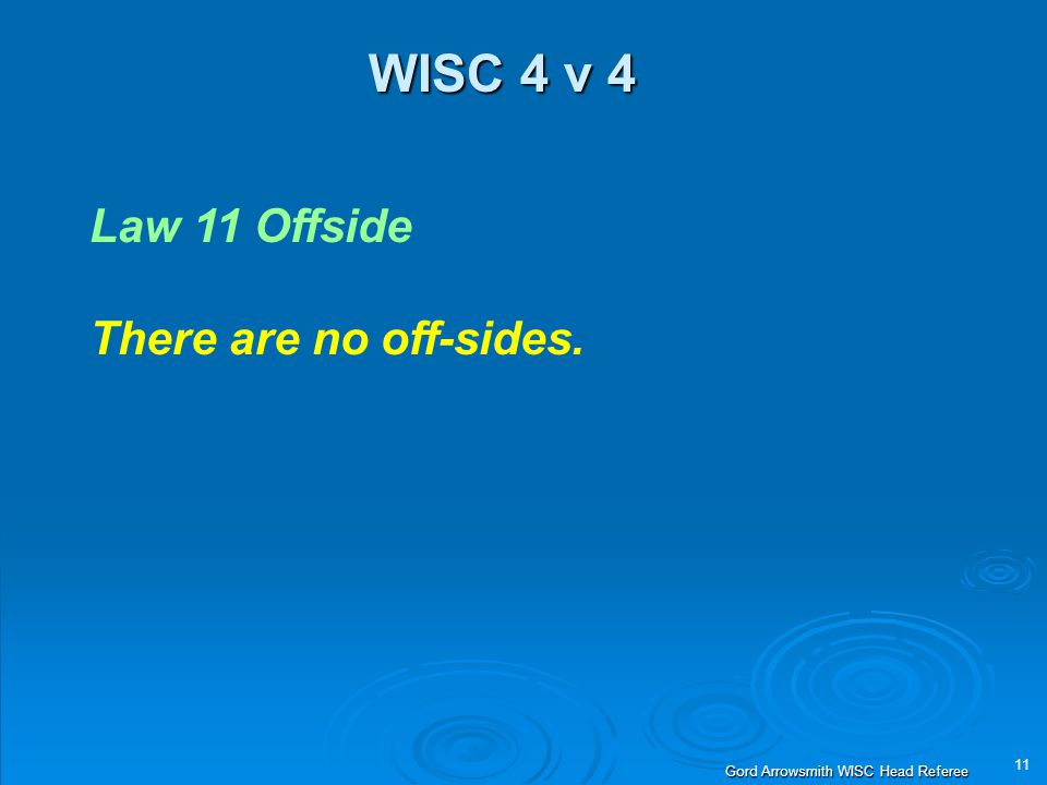 11 Gord Arrowsmith WISC Head Referee WISC 4 v 4 Law 11 Offside There are no off-sides.