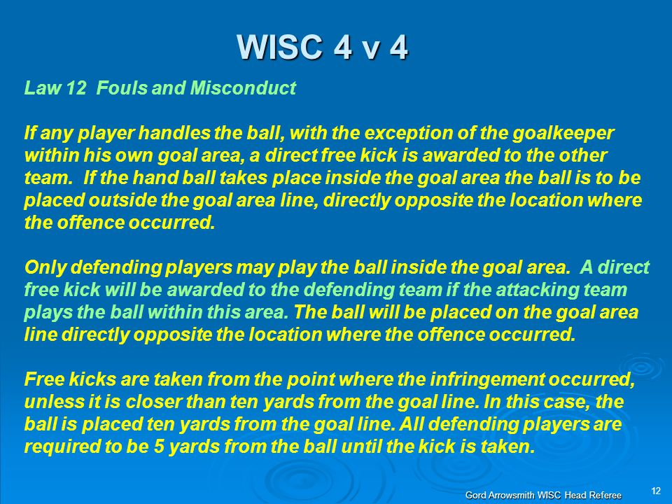 12 Gord Arrowsmith WISC Head Referee WISC 4 v 4 Law 12 Fouls and Misconduct If any player handles the ball, with the exception of the goalkeeper within his own goal area, a direct free kick is awarded to the other team.