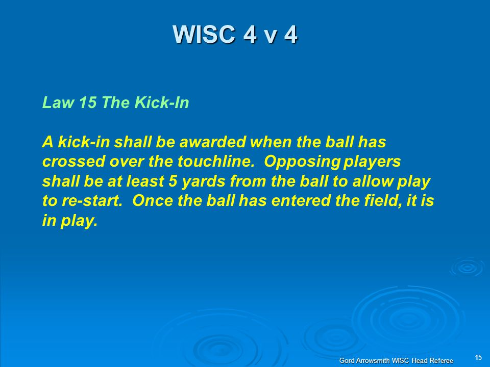 15 Gord Arrowsmith WISC Head Referee WISC 4 v 4 Law 15 The Kick-In A kick-in shall be awarded when the ball has crossed over the touchline.