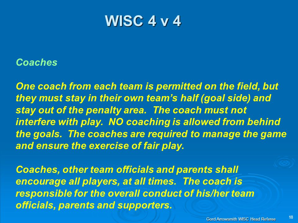 18 Gord Arrowsmith WISC Head Referee WISC 4 v 4 Coaches One coach from each team is permitted on the field, but they must stay in their own team's half (goal side) and stay out of the penalty area.
