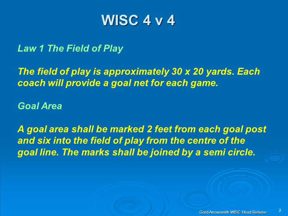 2 Gord Arrowsmith WISC Head Referee WISC 4 v 4 Law 1 The Field of Play The field of play is approximately 30 x 20 yards. Each coach will provide a goa