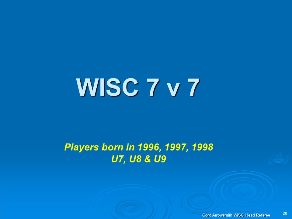 20 Gord Arrowsmith WISC Head Referee WISC 7 v 7 Players born in 1996, 1997, 1998 U7, U8 & U9