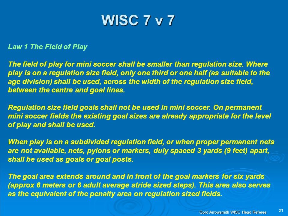21 Gord Arrowsmith WISC Head Referee WISC 7 v 7 Law 1 The Field of Play The field of play for mini soccer shall be smaller than regulation size. Where