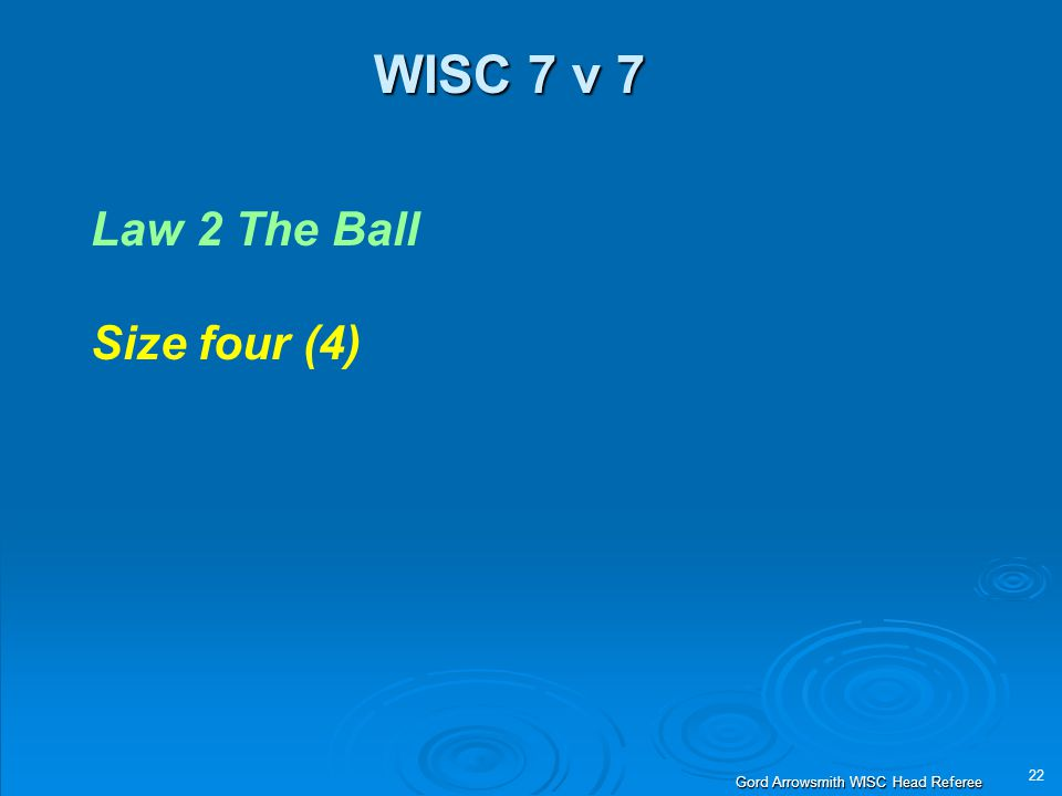 22 Gord Arrowsmith WISC Head Referee WISC 7 v 7 Law 2 The Ball Size four (4)