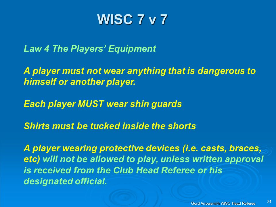 24 Gord Arrowsmith WISC Head Referee WISC 7 v 7 Law 4 The Players' Equipment A player must not wear anything that is dangerous to himself or another player.