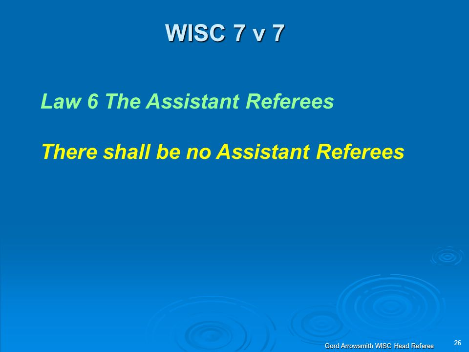 26 Gord Arrowsmith WISC Head Referee WISC 7 v 7 Law 6 The Assistant Referees There shall be no Assistant Referees