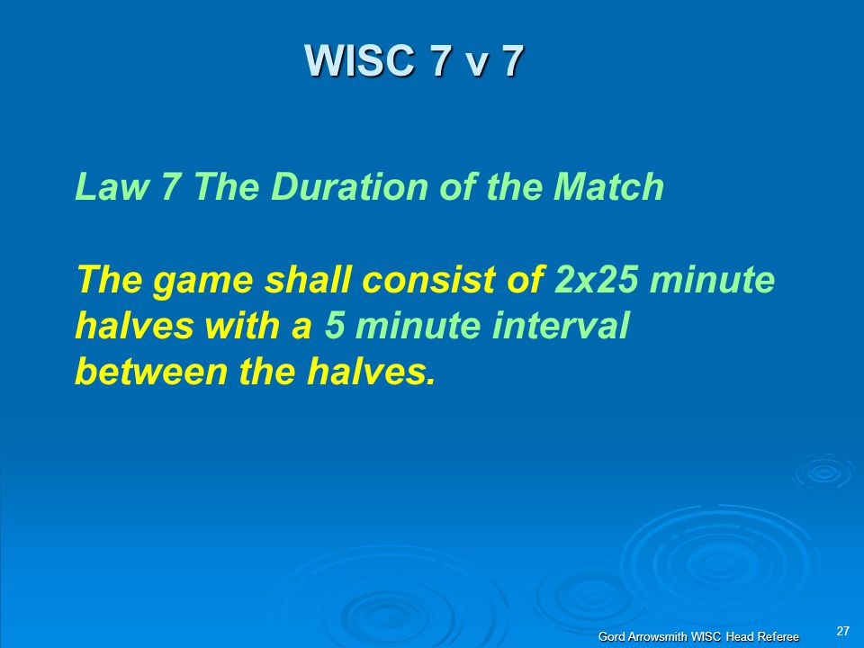 27 Gord Arrowsmith WISC Head Referee WISC 7 v 7 Law 7 The Duration of the Match The game shall consist of 2x25 minute halves with a 5 minute interval between the halves.