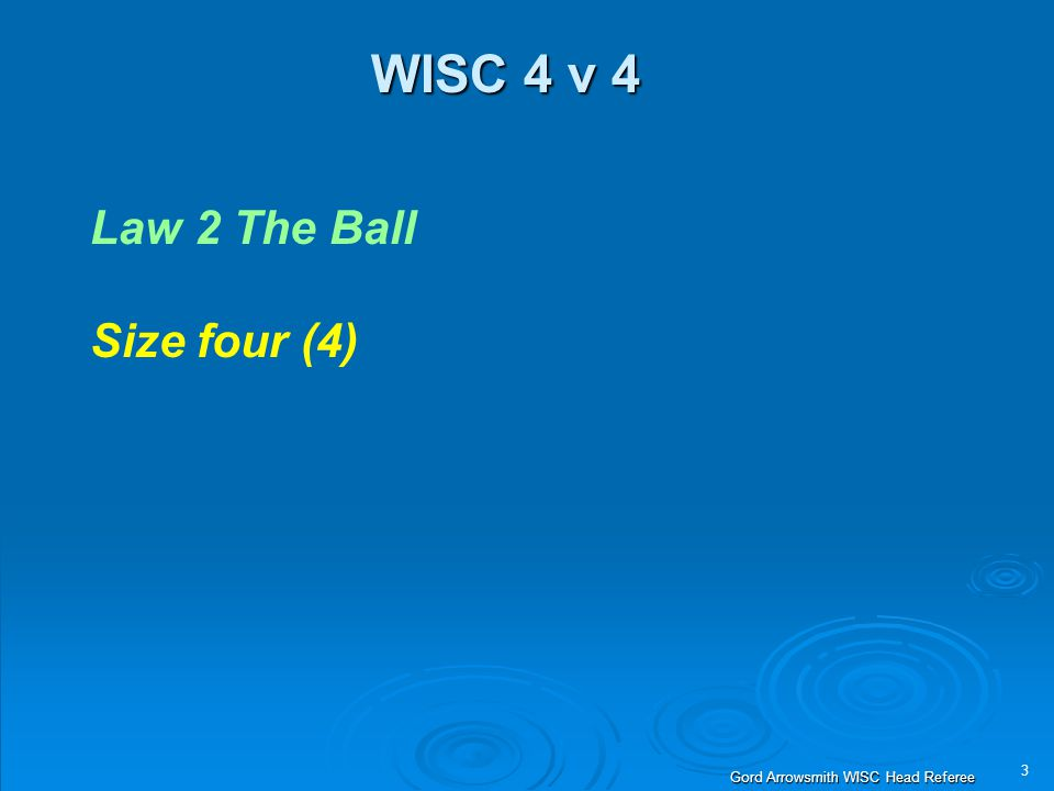 3 Gord Arrowsmith WISC Head Referee WISC 4 v 4 Law 2 The Ball Size four (4)