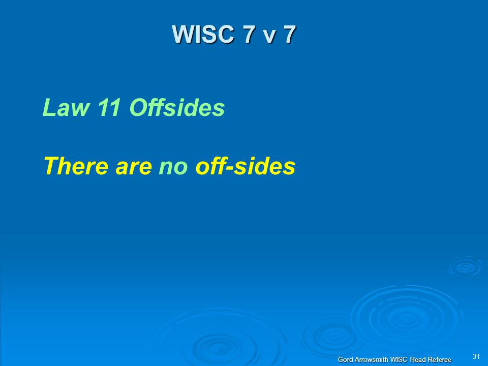 31 Gord Arrowsmith WISC Head Referee WISC 7 v 7 Law 11 Offsides There are no off-sides