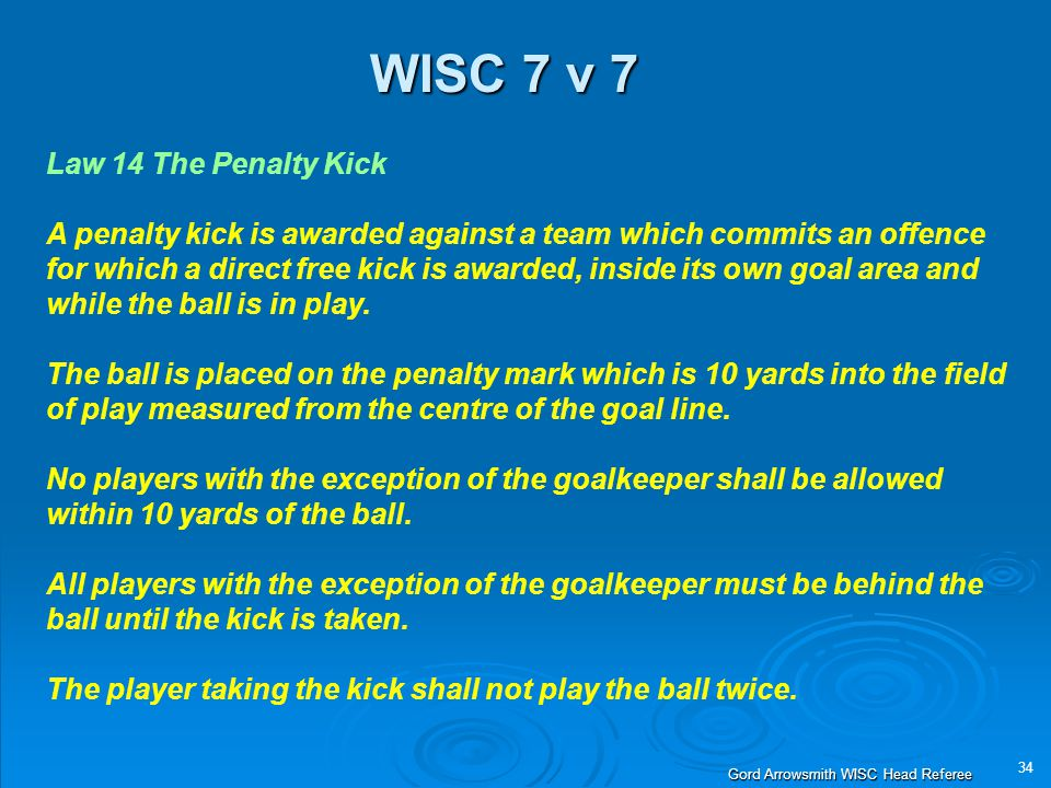 34 Gord Arrowsmith WISC Head Referee WISC 7 v 7 Law 14 The Penalty Kick A penalty kick is awarded against a team which commits an offence for which a direct free kick is awarded, inside its own goal area and while the ball is in play.