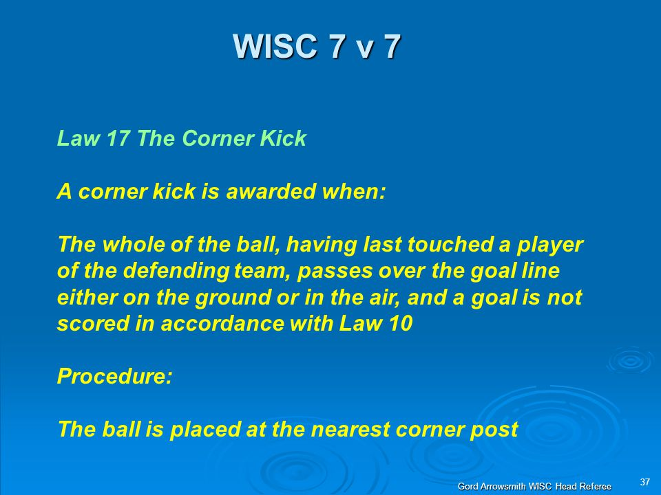 37 Gord Arrowsmith WISC Head Referee WISC 7 v 7 Law 17 The Corner Kick A corner kick is awarded when: The whole of the ball, having last touched a player of the defending team, passes over the goal line either on the ground or in the air, and a goal is not scored in accordance with Law 10 Procedure: The ball is placed at the nearest corner post