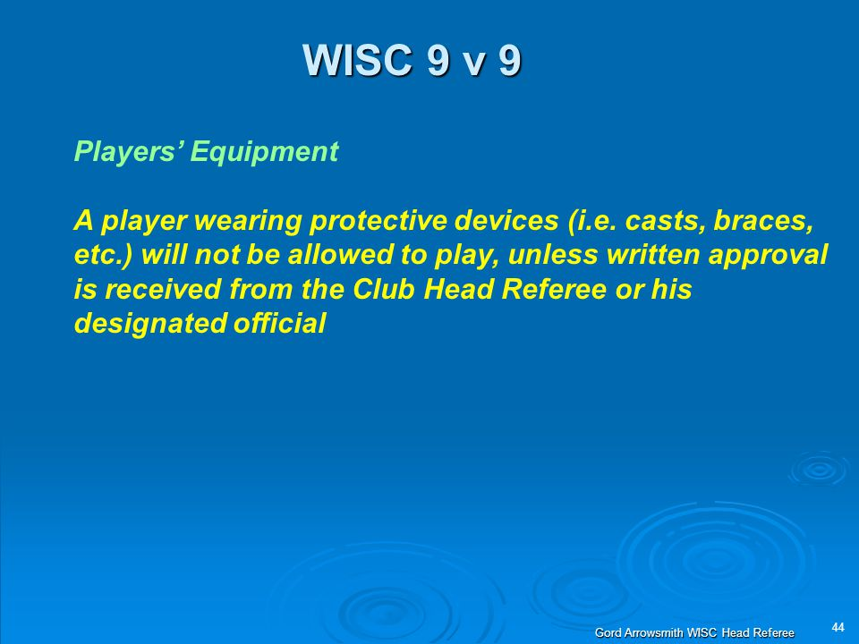 44 Gord Arrowsmith WISC Head Referee WISC 9 v 9 Players' Equipment A player wearing protective devices (i.e. casts, braces, etc.) will not be allowed