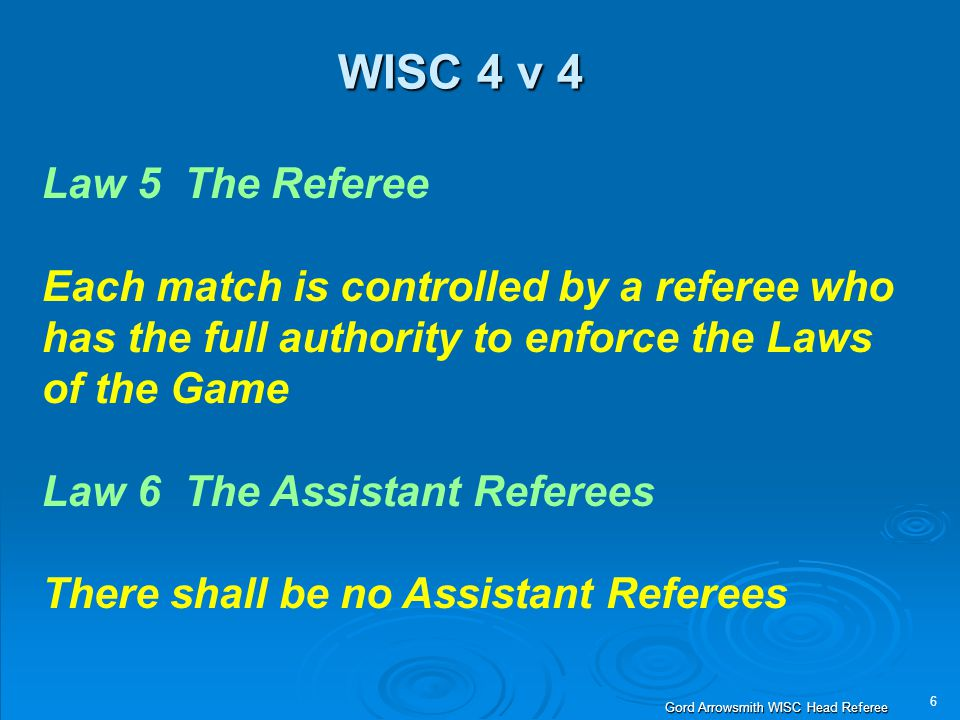 6 Gord Arrowsmith WISC Head Referee WISC 4 v 4 Law 5 The Referee Each match is controlled by a referee who has the full authority to enforce the Laws