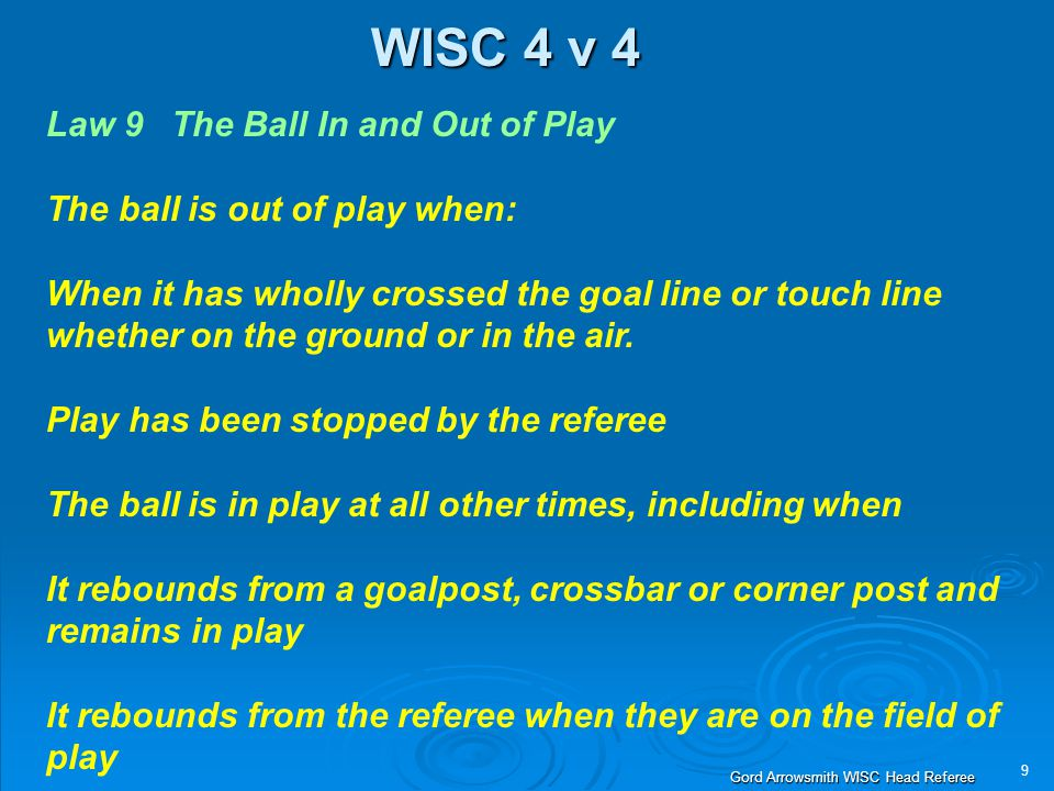 9 Gord Arrowsmith WISC Head Referee WISC 4 v 4 Law 9 The Ball In and Out of Play The ball is out of play when: When it has wholly crossed the goal lin