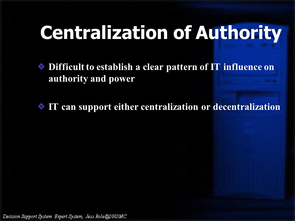 Centralization of Authority Difficult to establish a clear pattern of IT influence on authority and power IT can support either centralization or decentralization