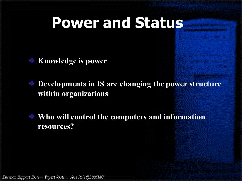 Power and Status Knowledge is power Developments in IS are changing the power structure within organizations Who will control the computers and inform