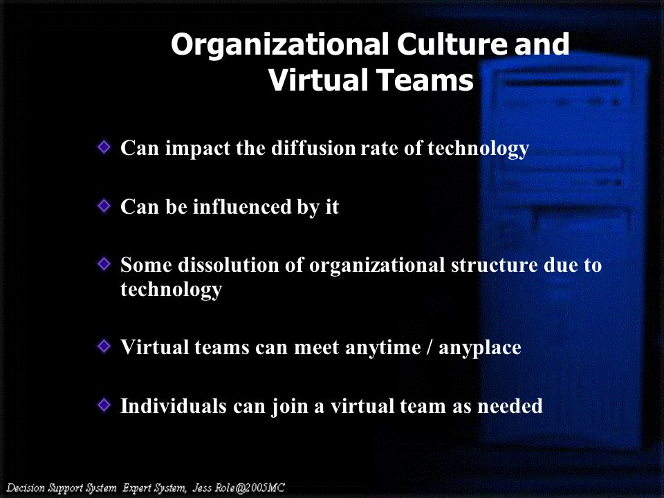 Organizational Culture and Virtual Teams Can impact the diffusion rate of technology Can be influenced by it Some dissolution of organizational structure due to technology Virtual teams can meet anytime / anyplace Individuals can join a virtual team as needed