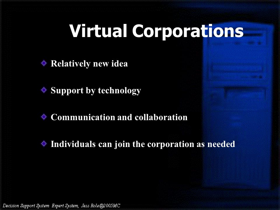 Virtual Corporations Relatively new idea Support by technology Communication and collaboration Individuals can join the corporation as needed