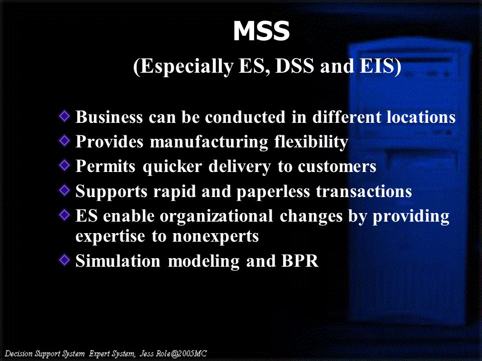 (Especially ES, DSS and EIS) Business can be conducted in different locations Provides manufacturing flexibility Permits quicker delivery to customers Supports rapid and paperless transactions ES enable organizational changes by providing expertise to nonexperts Simulation modeling and BPR MSS