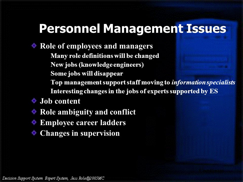 Personnel Management Issues Role of employees and managers Many role definitions will be changed New jobs (knowledge engineers) Some jobs will disappear Top management support staff moving to information specialists Interesting changes in the jobs of experts supported by ES Job content Role ambiguity and conflict Employee career ladders Changes in supervision Continue