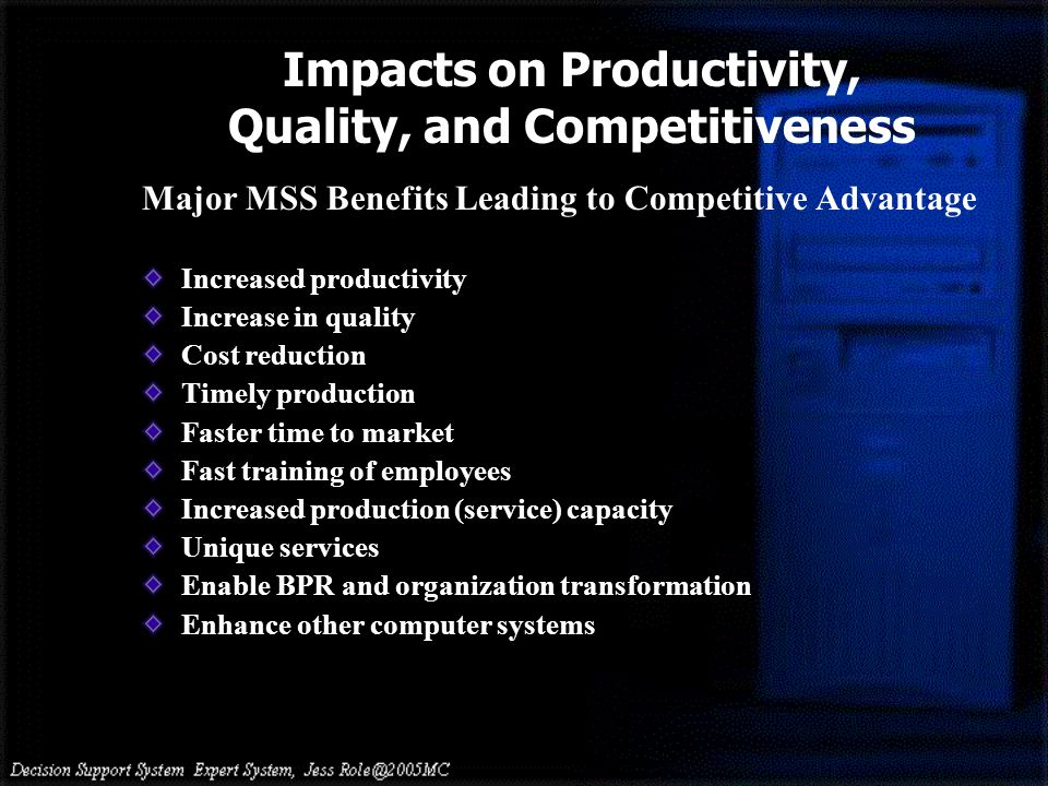 Impacts on Productivity, Quality, and Competitiveness Major MSS Benefits Leading to Competitive Advantage Increased productivity Increase in quality Cost reduction Timely production Faster time to market Fast training of employees Increased production (service) capacity Unique services Enable BPR and organization transformation Enhance other computer systems