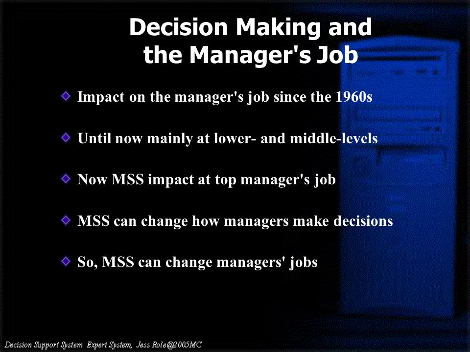 Decision Making and the Manager s Job Impact on the manager s job since the 1960s Until now mainly at lower- and middle-levels Now MSS impact at top manager s job MSS can change how managers make decisions So, MSS can change managers jobs