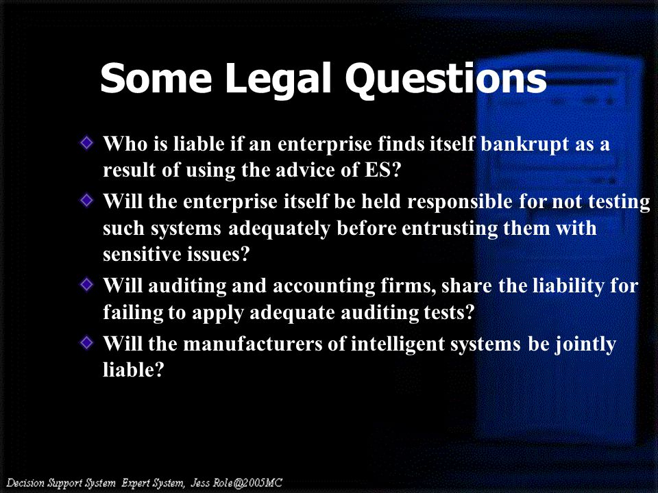 Who is liable if an enterprise finds itself bankrupt as a result of using the advice of ES? Will the enterprise itself be held responsible for not tes