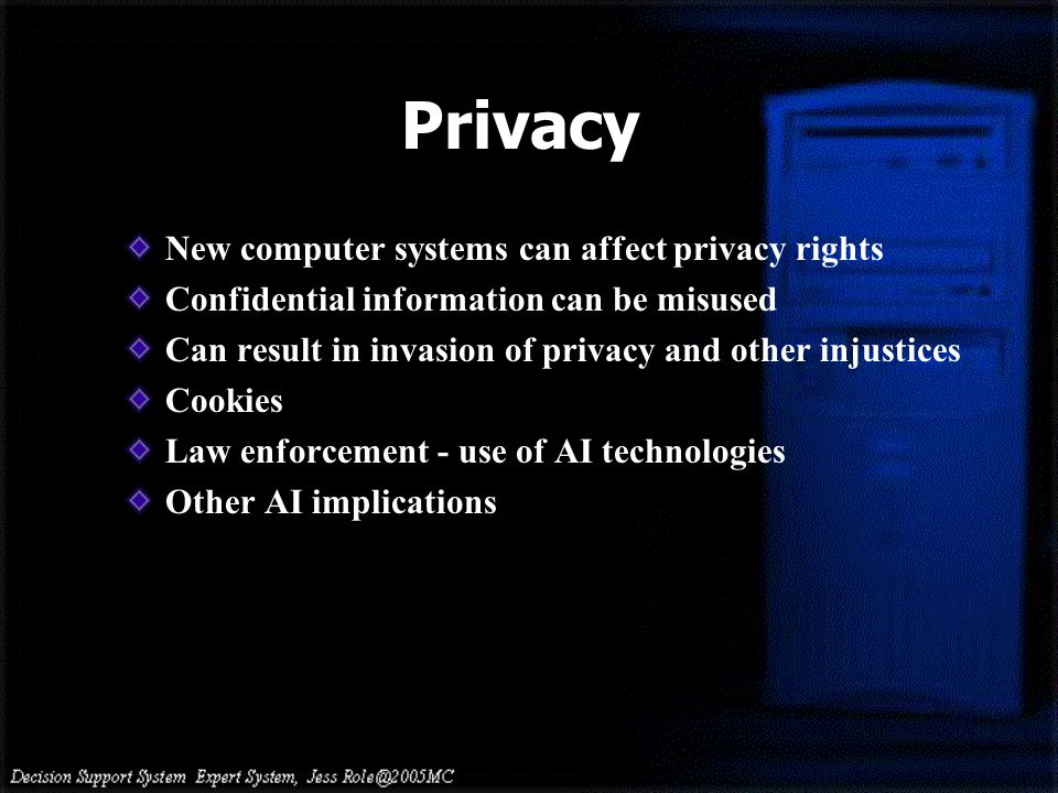 New computer systems can affect privacy rights Confidential information can be misused Can result in invasion of privacy and other injustices Cookies Law enforcement - use of AI technologies Other AI implications Privacy